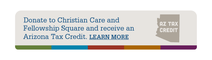 Graphic for AZ Tax Credit - Donate to Christian Care and Fellowship Square and receive an Arizona Tax Credit. Learn More about this and get the link to the 321 form.
